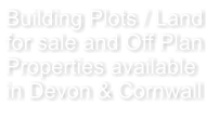 Building Plots / Land for sale and Off Plan Properties available in Devon & Cornwall