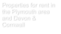 Properties for rent in the Plymouth area and Devon & Cornwall