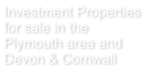 Investment Properties  for sale in the Plymouth area and Devon & Cornwall